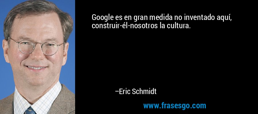 Google es en gran medida no inventado aquí, construir-él-nosotros la cultura. – Eric Schmidt