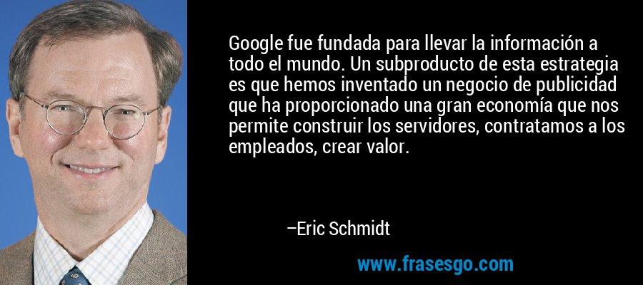 Google fue fundada para llevar la información a todo el mundo. Un subproducto de esta estrategia es que hemos inventado un negocio de publicidad que ha proporcionado una gran economía que nos permite construir los servidores, contratamos a los empleados, crear valor. – Eric Schmidt