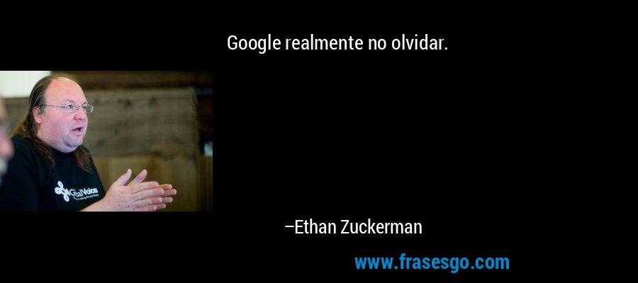 Google realmente no olvidar. – Ethan Zuckerman