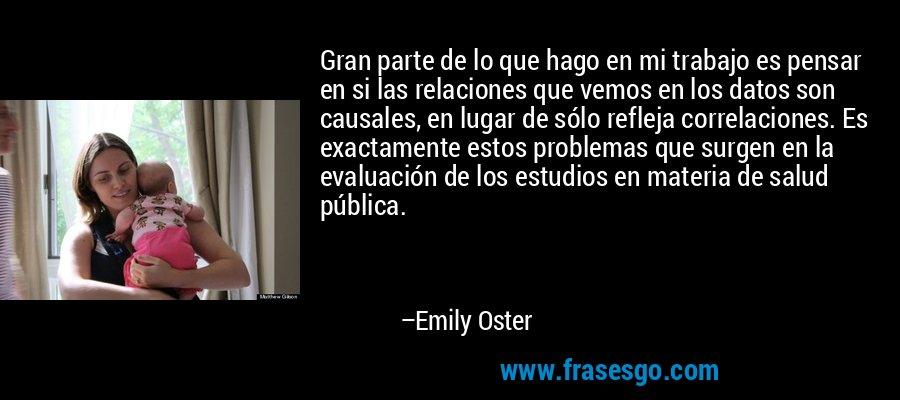 Gran parte de lo que hago en mi trabajo es pensar en si las relaciones que vemos en los datos son causales, en lugar de sólo refleja correlaciones. Es exactamente estos problemas que surgen en la evaluación de los estudios en materia de salud pública. – Emily Oster