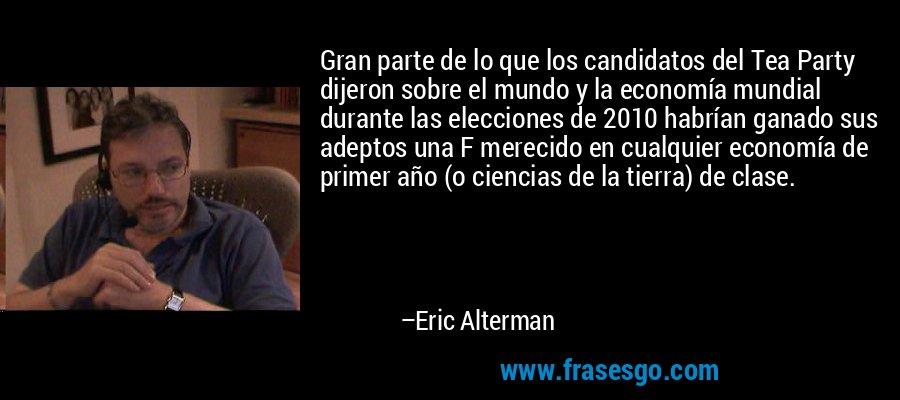 Gran parte de lo que los candidatos del Tea Party dijeron sobre el mundo y la economía mundial durante las elecciones de 2010 habrían ganado sus adeptos una F merecido en cualquier economía de primer año (o ciencias de la tierra) de clase. – Eric Alterman