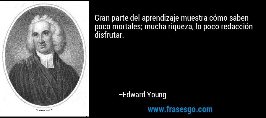 Gran parte del aprendizaje muestra cómo saben poco mortales; mucha riqueza, lo poco redacción disfrutar. – Edward Young