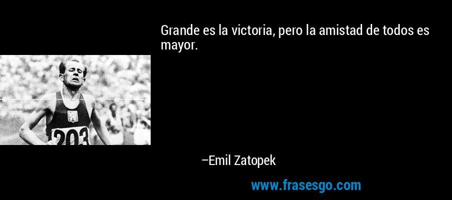 Grande es la victoria, pero la amistad de todos es mayor. – Emil Zatopek