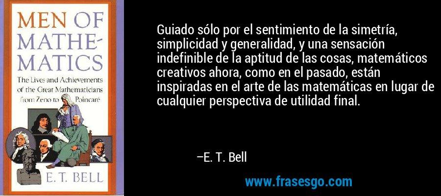 Guiado sólo por el sentimiento de la simetría, simplicidad y generalidad, y una sensación indefinible de la aptitud de las cosas, matemáticos creativos ahora, como en el pasado, están inspiradas en el arte de las matemáticas en lugar de cualquier perspectiva de utilidad final. – E. T. Bell