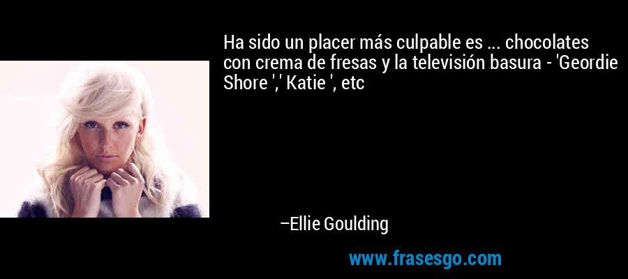 Ha sido un placer más culpable es ... chocolates con crema de fresas y la televisión basura - 'Geordie Shore ',' Katie ', etc – Ellie Goulding