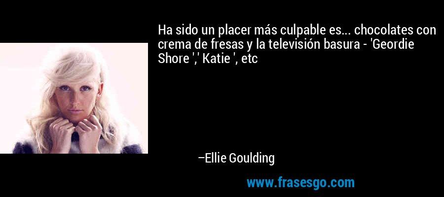 Ha sido un placer más culpable es... chocolates con crema de fresas y la televisión basura - 'Geordie Shore ',' Katie ', etc – Ellie Goulding