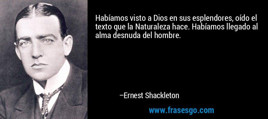 Habíamos visto a Dios en sus esplendores, oído el texto que la Naturaleza hace. Habíamos llegado al alma desnuda del hombre. – Ernest Shackleton