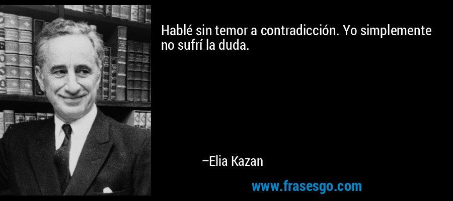 Hablé sin temor a contradicción. Yo simplemente no sufrí la duda. – Elia Kazan