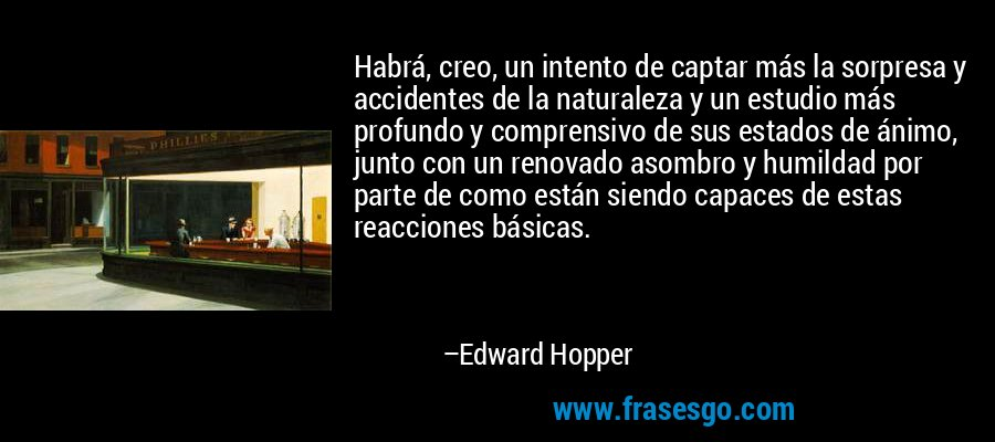 Habrá, creo, un intento de captar más la sorpresa y accidentes de la naturaleza y un estudio más profundo y comprensivo de sus estados de ánimo, junto con un renovado asombro y humildad por parte de como están siendo capaces de estas reacciones básicas. – Edward Hopper