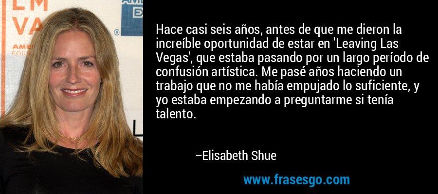 Hace casi seis años, antes de que me dieron la increíble oportunidad de estar en 'Leaving Las Vegas', que estaba pasando por un largo período de confusión artística. Me pasé años haciendo un trabajo que no me había empujado lo suficiente, y yo estaba empezando a preguntarme si tenía talento. – Elisabeth Shue