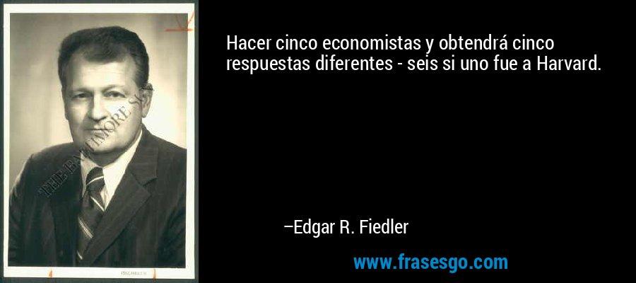 Hacer cinco economistas y obtendrá cinco respuestas diferentes - seis si uno fue a Harvard. – Edgar R. Fiedler