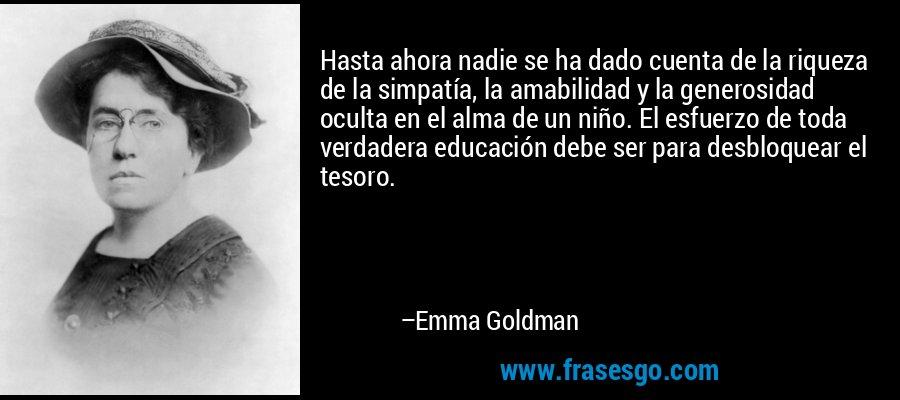 Hasta ahora nadie se ha dado cuenta de la riqueza de la simpatía, la amabilidad y la generosidad oculta en el alma de un niño. El esfuerzo de toda verdadera educación debe ser para desbloquear el tesoro. – Emma Goldman