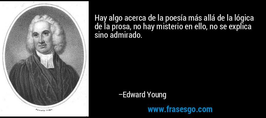 Hay algo acerca de la poesía más allá de la lógica de la prosa, no hay misterio en ello, no se explica sino admirado. – Edward Young