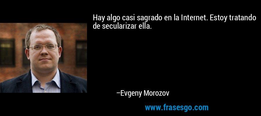 Hay algo casi sagrado en la Internet. Estoy tratando de secularizar ella. – Evgeny Morozov