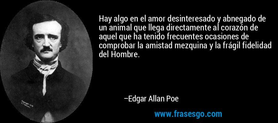 Hay algo en el amor desinteresado y abnegado de un animal que llega directamente al corazón de aquel que ha tenido frecuentes ocasiones de comprobar la amistad mezquina y la frágil fidelidad del Hombre. – Edgar Allan Poe