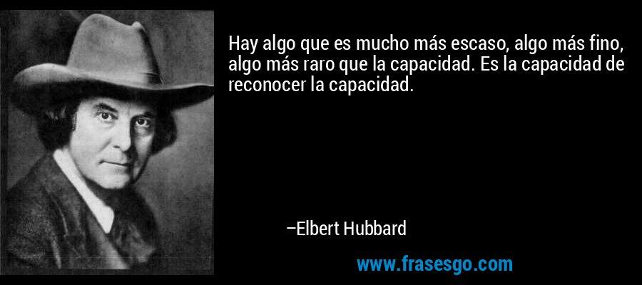 Hay algo que es mucho más escaso, algo más fino, algo más raro que la capacidad. Es la capacidad de reconocer la capacidad. – Elbert Hubbard