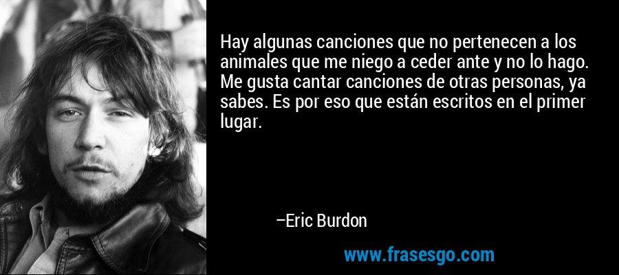 Hay algunas canciones que no pertenecen a los animales que me niego a ceder ante y no lo hago. Me gusta cantar canciones de otras personas, ya sabes. Es por eso que están escritos en el primer lugar. – Eric Burdon