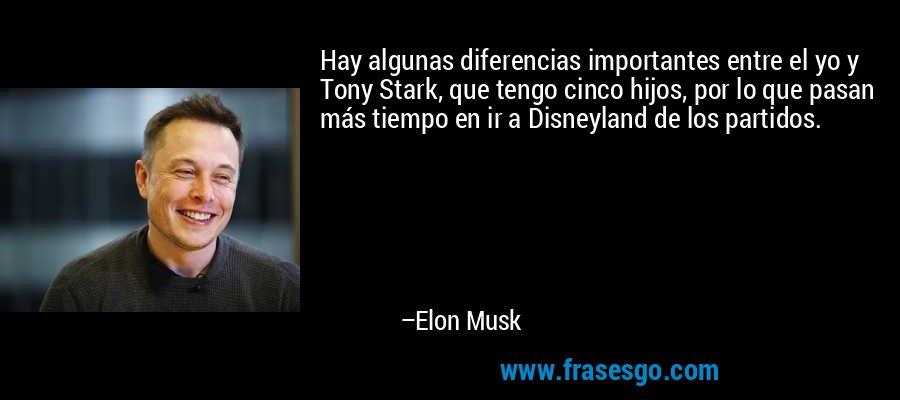 Hay algunas diferencias importantes entre el yo y Tony Stark, que tengo cinco hijos, por lo que pasan más tiempo en ir a Disneyland de los partidos. – Elon Musk