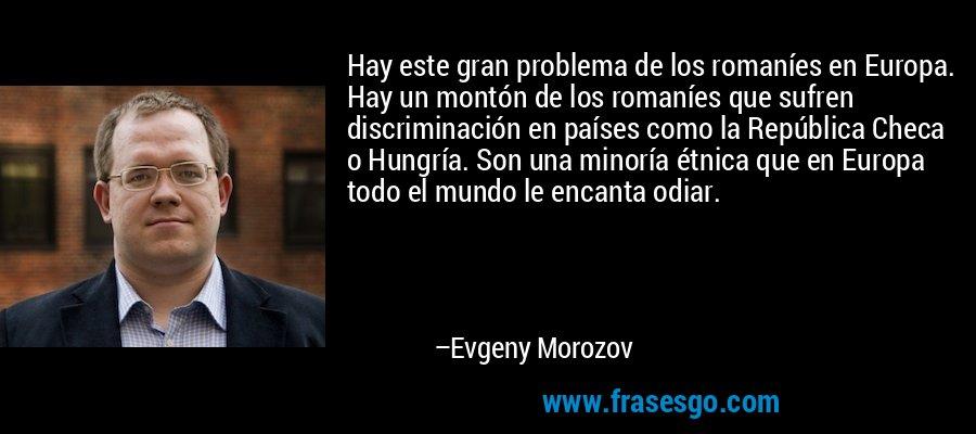 Hay este gran problema de los romaníes en Europa. Hay un montón de los romaníes que sufren discriminación en países como la República Checa o Hungría. Son una minoría étnica que en Europa todo el mundo le encanta odiar. – Evgeny Morozov