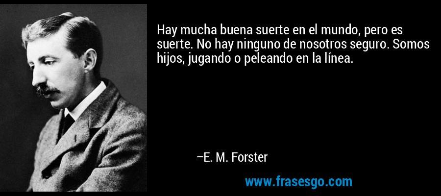 Hay mucha buena suerte en el mundo, pero es suerte. No hay ninguno de nosotros seguro. Somos hijos, jugando o peleando en la línea. – E. M. Forster