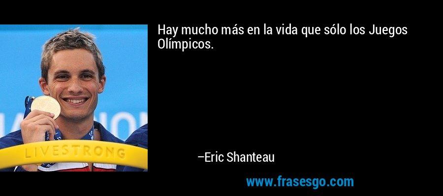 Hay mucho más en la vida que sólo los Juegos Olímpicos. – Eric Shanteau