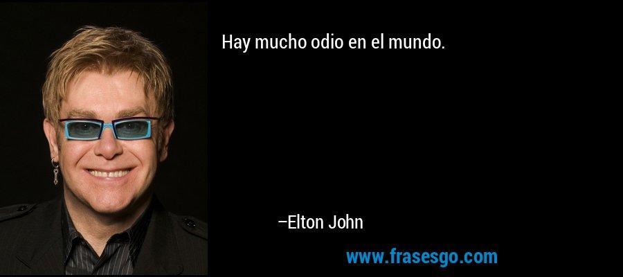 Hay mucho odio en el mundo. – Elton John