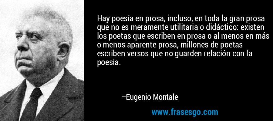 Hay poesía en prosa, incluso, en toda la gran prosa que no es meramente utilitaria o didáctico: existen los poetas que escriben en prosa o al menos en más o menos aparente prosa, millones de poetas escriben versos que no guarden relación con la poesía. – Eugenio Montale