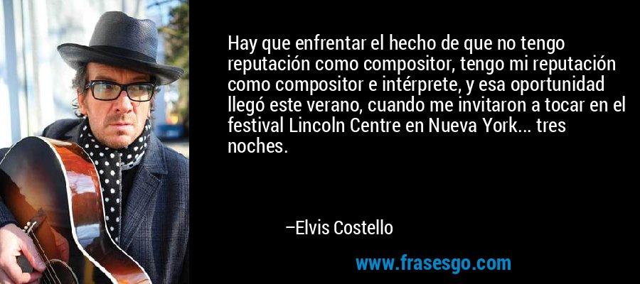 Hay que enfrentar el hecho de que no tengo reputación como compositor, tengo mi reputación como compositor e intérprete, y esa oportunidad llegó este verano, cuando me invitaron a tocar en el festival Lincoln Centre en Nueva York... tres noches. – Elvis Costello