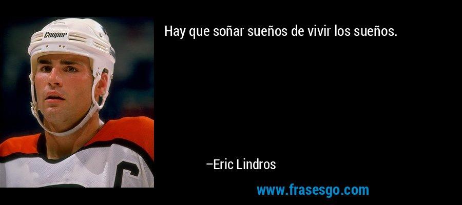 Hay que soñar sueños de vivir los sueños. – Eric Lindros