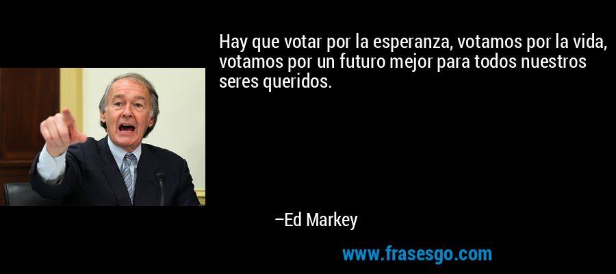 Hay que votar por la esperanza, votamos por la vida, votamos por un futuro mejor para todos nuestros seres queridos. – Ed Markey