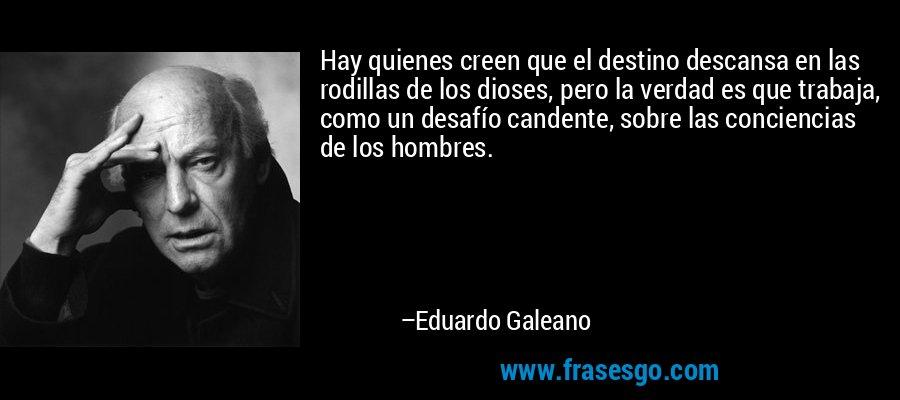 Hay quienes creen que el destino descansa en las rodillas de los dioses, pero la verdad es que trabaja, como un desafío candente, sobre las conciencias de los hombres. – Eduardo Galeano