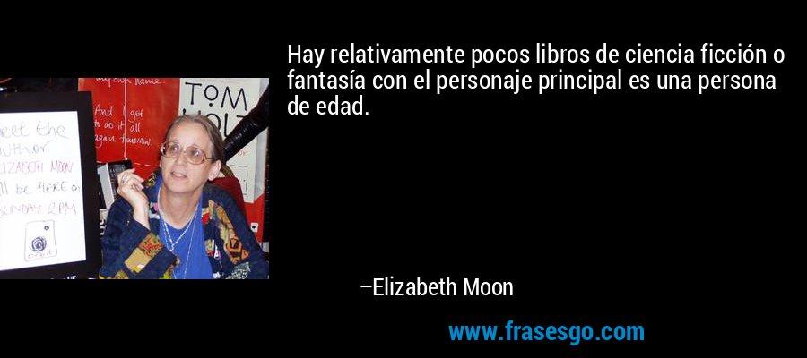 Hay relativamente pocos libros de ciencia ficción o fantasía con el personaje principal es una persona de edad. – Elizabeth Moon