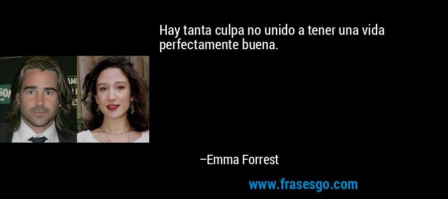 Hay tanta culpa no unido a tener una vida perfectamente buena. – Emma Forrest