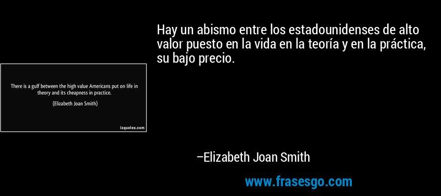 Hay un abismo entre los estadounidenses de alto valor puesto en la vida en la teoría y en la práctica, su bajo precio. – Elizabeth Joan Smith