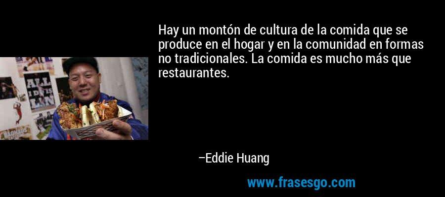 Hay un montón de cultura de la comida que se produce en el hogar y en la comunidad en formas no tradicionales. La comida es mucho más que restaurantes. – Eddie Huang