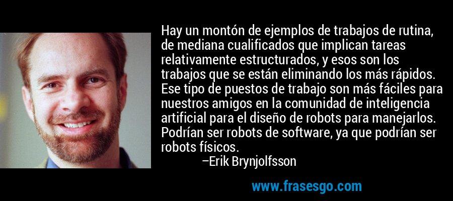 Hay un montón de ejemplos de trabajos de rutina, de mediana cualificados que implican tareas relativamente estructurados, y esos son los trabajos que se están eliminando los más rápidos. Ese tipo de puestos de trabajo son más fáciles para nuestros amigos en la comunidad de inteligencia artificial para el diseño de robots para manejarlos. Podrían ser robots de software, ya que podrían ser robots físicos. – Erik Brynjolfsson