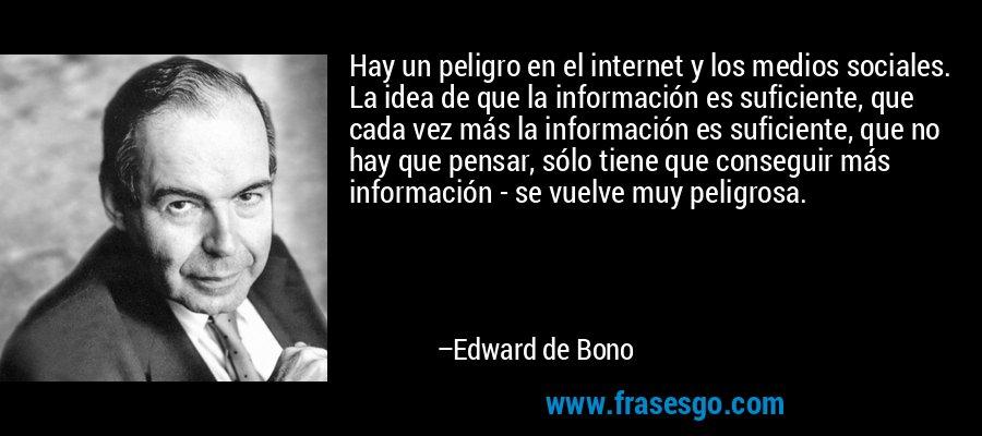 Hay un peligro en el internet y los medios sociales. La idea de que la información es suficiente, que cada vez más la información es suficiente, que no hay que pensar, sólo tiene que conseguir más información - se vuelve muy peligrosa. – Edward de Bono