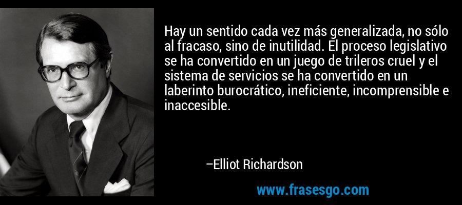 Hay un sentido cada vez más generalizada, no sólo al fracaso, sino de inutilidad. El proceso legislativo se ha convertido en un juego de trileros cruel y el sistema de servicios se ha convertido en un laberinto burocrático, ineficiente, incomprensible e inaccesible. – Elliot Richardson