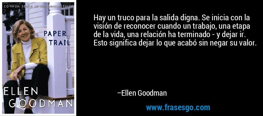 Hay un truco para la salida digna. Se inicia con la visión de reconocer cuando un trabajo, una etapa de la vida, una relación ha terminado - y dejar ir. Esto significa dejar lo que acabó sin negar su valor. – Ellen Goodman