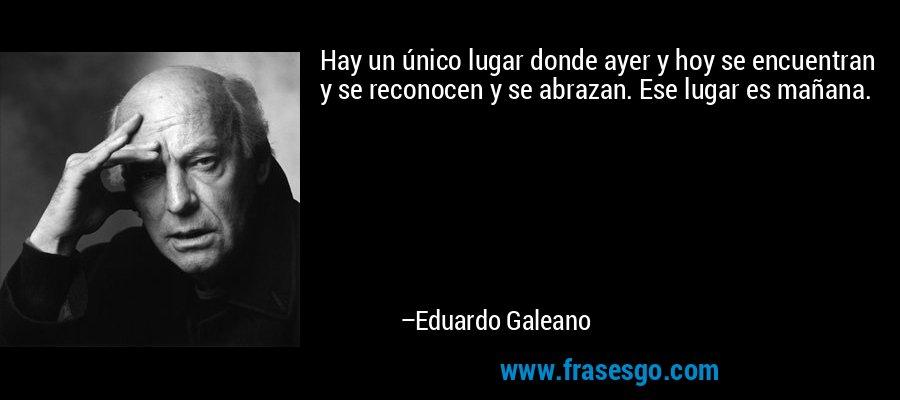 Hay un único lugar donde ayer y hoy se encuentran y se reconocen y se abrazan. Ese lugar es mañana. – Eduardo Galeano
