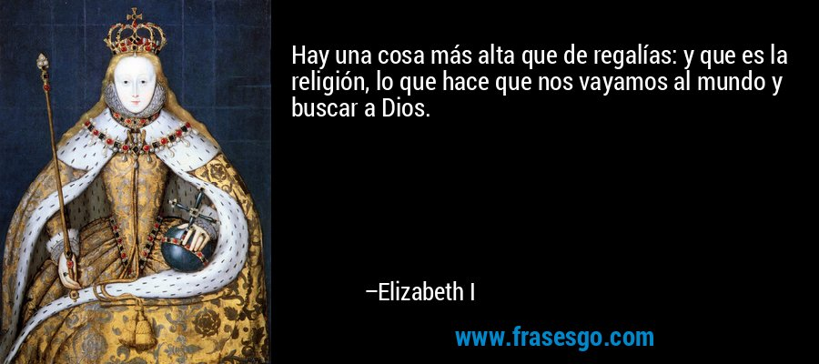 Hay una cosa más alta que de regalías: y que es la religión, lo que hace que nos vayamos al mundo y buscar a Dios. – Elizabeth I