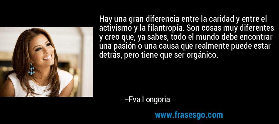 Hay una gran diferencia entre la caridad y entre el activismo y la filantropía. Son cosas muy diferentes y creo que, ya sabes, todo el mundo debe encontrar una pasión o una causa que realmente puede estar detrás, pero tiene que ser orgánico. – Eva Longoria