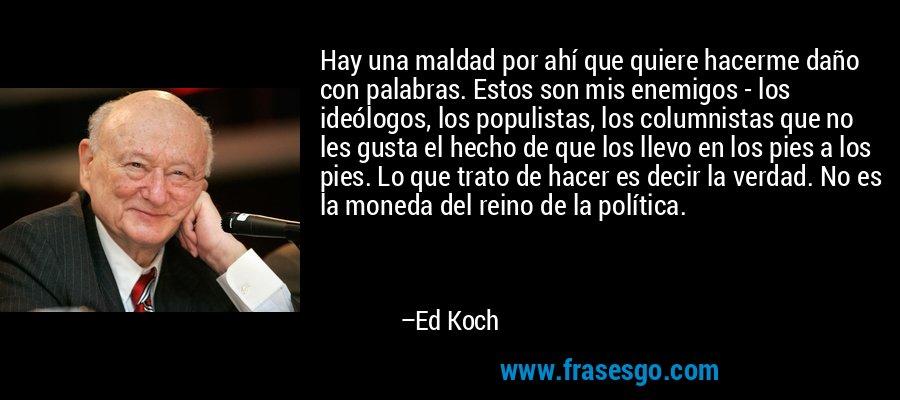 Hay una maldad por ahí que quiere hacerme daño con palabras. Estos son mis enemigos - los ideólogos, los populistas, los columnistas que no les gusta el hecho de que los llevo en los pies a los pies. Lo que trato de hacer es decir la verdad. No es la moneda del reino de la política. – Ed Koch