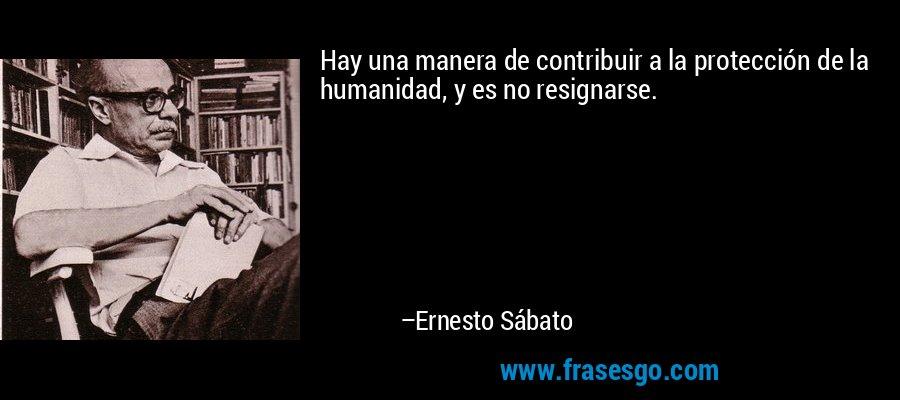 Hay una manera de contribuir a la protección de la humanidad, y es no resignarse. – Ernesto Sábato