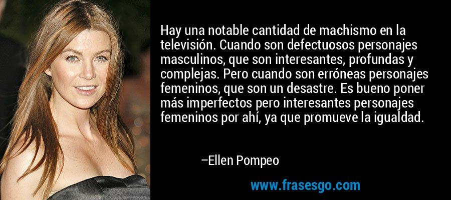 Hay una notable cantidad de machismo en la televisión. Cuando son defectuosos personajes masculinos, que son interesantes, profundas y complejas. Pero cuando son erróneas personajes femeninos, que son un desastre. Es bueno poner más imperfectos pero interesantes personajes femeninos por ahí, ya que promueve la igualdad. – Ellen Pompeo