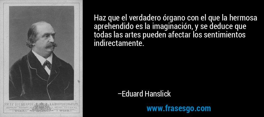 Haz que el verdadero órgano con el que la hermosa aprehendido es la imaginación, y se deduce que todas las artes pueden afectar los sentimientos indirectamente. – Eduard Hanslick