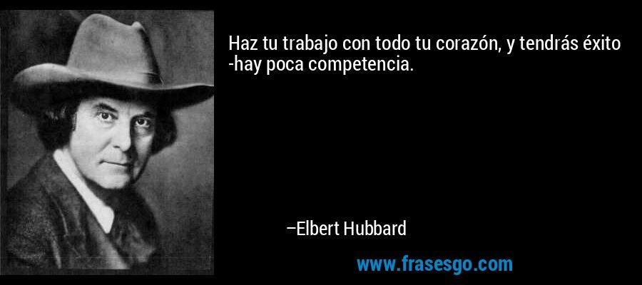 Haz tu trabajo con todo tu corazón, y tendrás éxito -hay poca competencia. – Elbert Hubbard