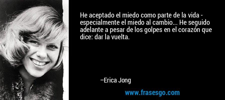He aceptado el miedo como parte de la vida - especialmente el miedo al cambio... He seguido adelante a pesar de los golpes en el corazón que dice: dar la vuelta. – Erica Jong