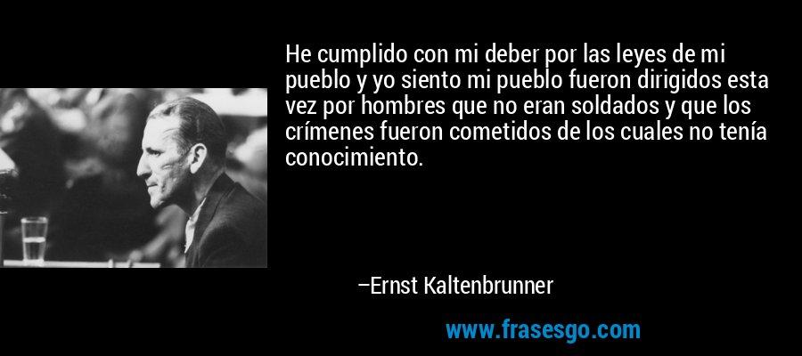 He cumplido con mi deber por las leyes de mi pueblo y yo siento mi pueblo fueron dirigidos esta vez por hombres que no eran soldados y que los crímenes fueron cometidos de los cuales no tenía conocimiento. – Ernst Kaltenbrunner