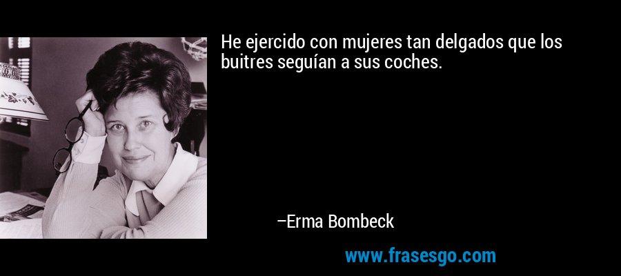 He ejercido con mujeres tan delgados que los buitres seguían a sus coches. – Erma Bombeck